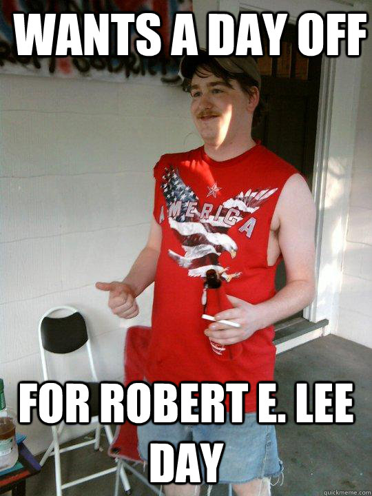 Wants a day off  For robert e. Lee Day - Wants a day off  For robert e. Lee Day  Redneck Randal