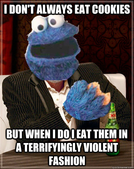I don't always eat cookies But when I do I eat them in a terrifyingly violent fashion   The Most Interesting Cookie Monster In The World