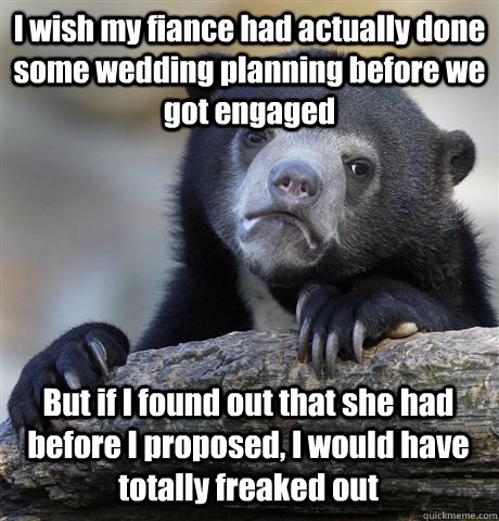 I wish my fiance had actually done some wedding planning before we got engaged But if I found out that she had before I proposed, I would have totally freaked out - I wish my fiance had actually done some wedding planning before we got engaged But if I found out that she had before I proposed, I would have totally freaked out  Confession Bear