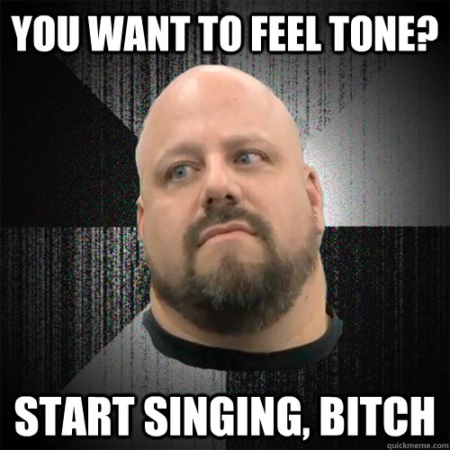 You want to feel tone? start singing, bitch  Irate Powerlifter