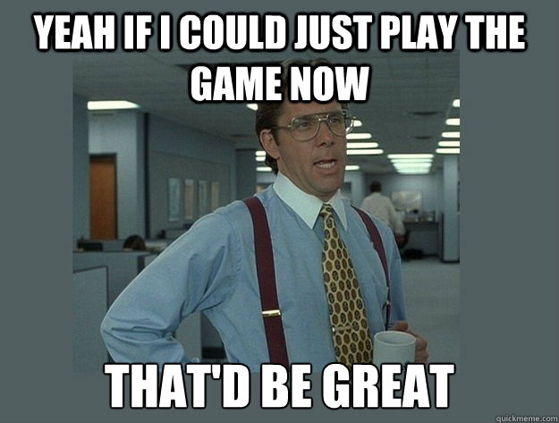 yeah if I could just play the game now That'd be great - yeah if I could just play the game now That'd be great  Office Space Lumbergh