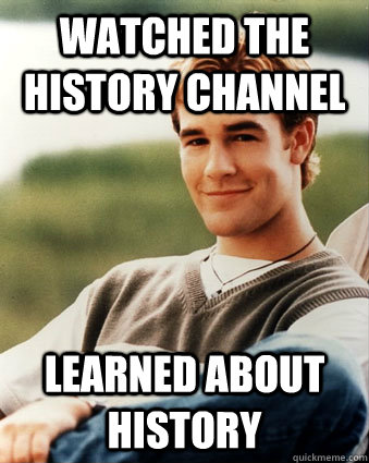 Watched the history channel learned about history - Watched the history channel learned about history  Late 90s kid advantages