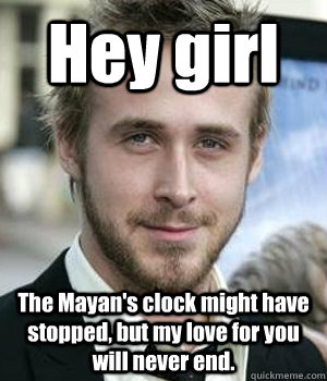 Hey girl The Mayan's clock might have stopped, but my love for you will never end. - Hey girl The Mayan's clock might have stopped, but my love for you will never end.  Misc