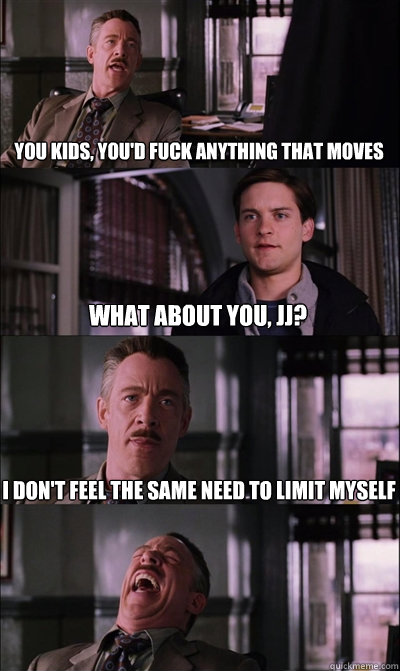 you kids, you'd fuck anything that moves what about you, JJ? i don't feel the same need to limit myself   JJ Jameson