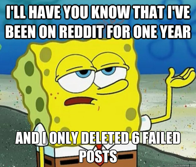 I'll have you know that I've been on Reddit for one year And I only deleted 6 failed posts - I'll have you know that I've been on Reddit for one year And I only deleted 6 failed posts  Tough Spongebob