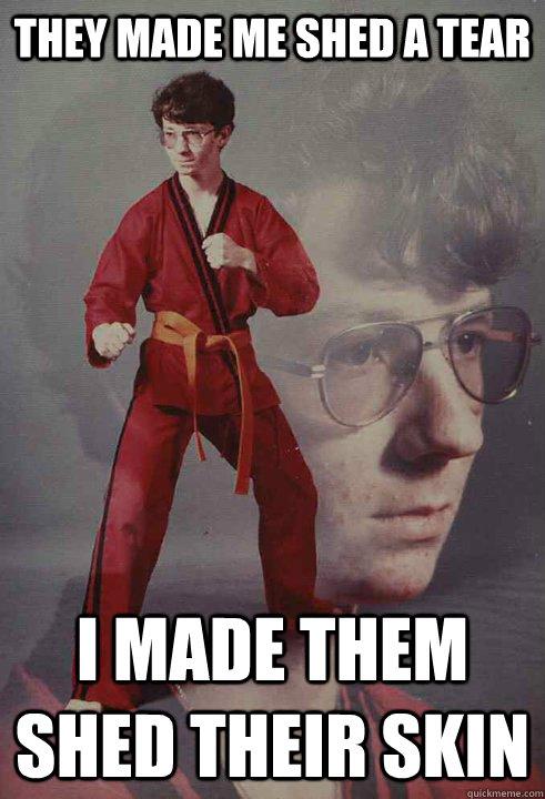 They made me shed a tear i made them shed their skin - They made me shed a tear i made them shed their skin  Karate Kyle