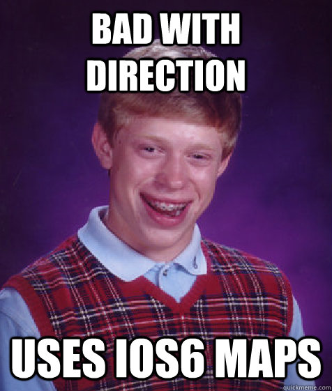Bad with direction uses ios6 maps - Bad with direction uses ios6 maps  Bad Luck Brian