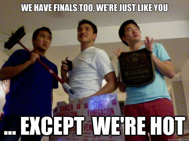 4423c2302b42e22dac974b64ab8c6423c9c5ce5bd980cfd3c8408b0fc01cf881 we have finals too, we're just like you except we're hot hot