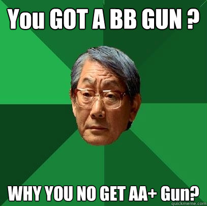 You GOT A BB GUN ? WHY YOU NO GET AA+ Gun? - You GOT A BB GUN ? WHY YOU NO GET AA+ Gun?  High Expectations Asian Father