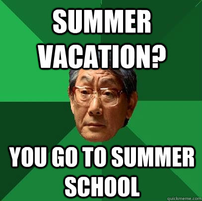summer vacation? you go to summer school - summer vacation? you go to summer school  High Expectations Asian Father