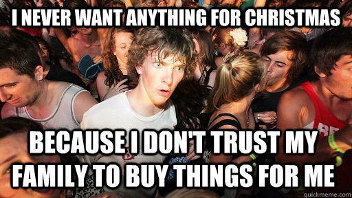 I Never Want Anything For Christmas Because I Dont Trust My Family