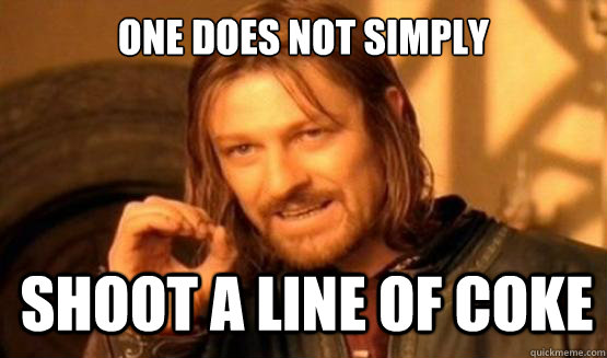One does not simply Shoot a line of coke