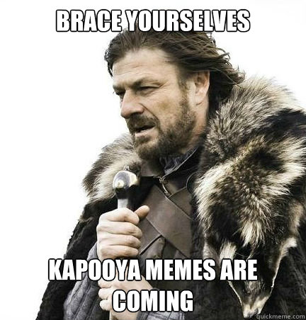 Brace yourselves kapooya memes are coming - Brace yourselves kapooya memes are coming  braceyouselves