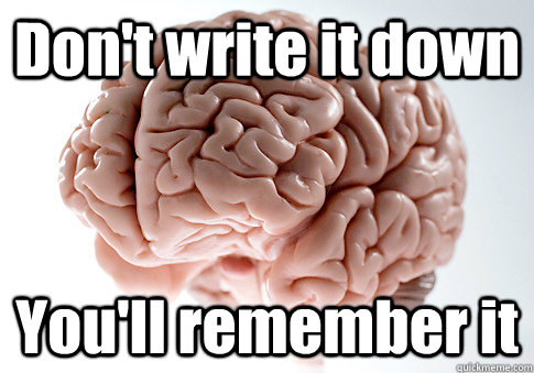 Don't write it down You'll remember it - Don't write it down You'll remember it  Scumbag Brain
