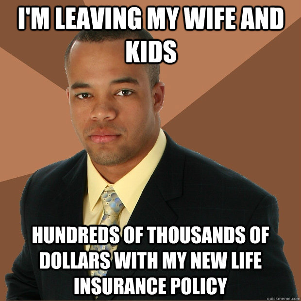 i'm leaving my wife and kids hundreds of thousands of dollars with my new life insurance policy - i'm leaving my wife and kids hundreds of thousands of dollars with my new life insurance policy  Successful Black Man