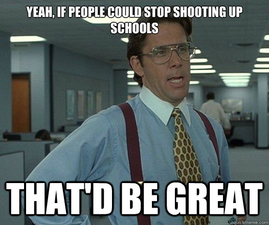 Yeah, if people could stop shooting up schools That'd be great