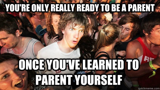 You're only really ready to be a parent Once you've learned to parent yourself - You're only really ready to be a parent Once you've learned to parent yourself  Sudden Clarity Clarence