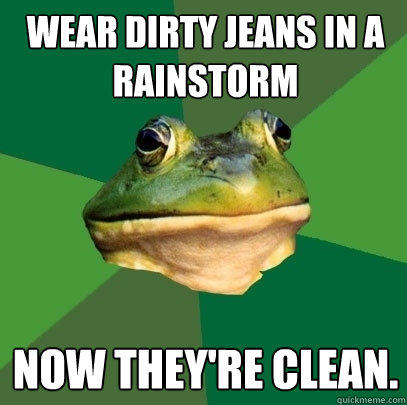 Wear dirty jeans in a rainstorm now they're clean. - Wear dirty jeans in a rainstorm now they're clean.  Foul Bachelor Frog