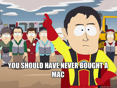 you should have never bought a MAC -  you should have never bought a MAC  Captain Hindsight