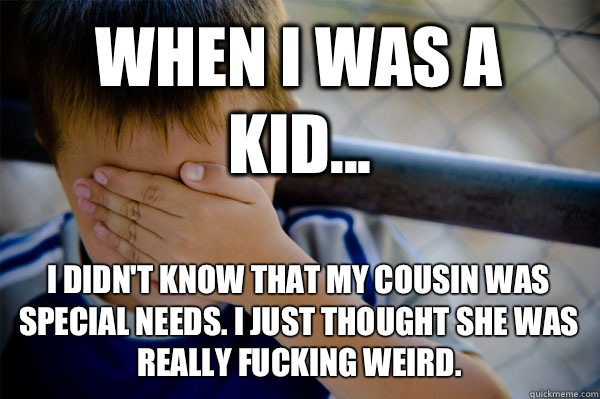 WHEN I WAS A KID... I didn't know that my cousin was special needs. I just thought she was really fucking weird. - WHEN I WAS A KID... I didn't know that my cousin was special needs. I just thought she was really fucking weird.  Misc