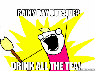 Rainy day outside? Drink all the tea! - Rainy day outside? Drink all the tea!  All The Things