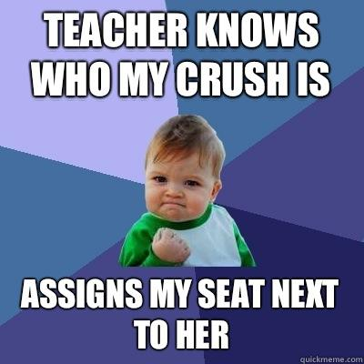 Teacher knows who my crush is Assigns my seat next to her - Teacher knows who my crush is Assigns my seat next to her  Success Kid