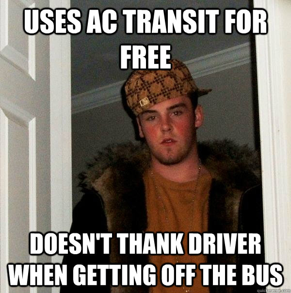 uses ac transit for free doesn't thank driver when getting off the bus - uses ac transit for free doesn't thank driver when getting off the bus  Scumbag Steve