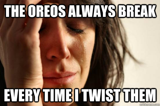 the oreos always break every time i twist them - the oreos always break every time i twist them  First World Problems
