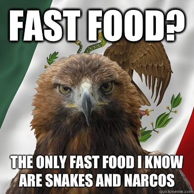 Fast food? The only fast food i know are snakes and narcos