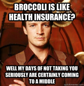 Broccoli is like health insurance?  Well my days of not taking you seriously are certainly coming to a middle