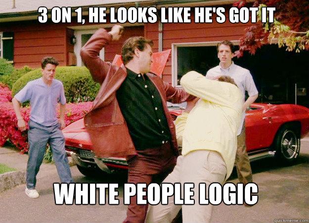 3 on 1, he looks like he's got it White people logic