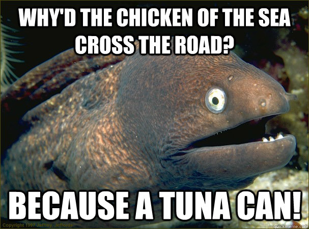 Why'd the chicken of the sea cross the road? Because a tuna can! - Why'd the chicken of the sea cross the road? Because a tuna can!  Bad Joke Eel