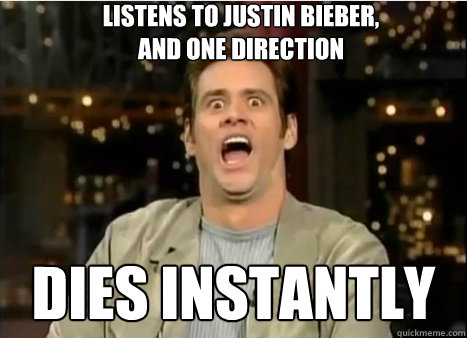 Listens to justin bieber, and one direction dies instantly