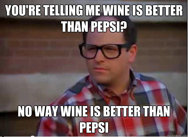 You're telling me wine is better than pepsi? No way wine is better than pepsi