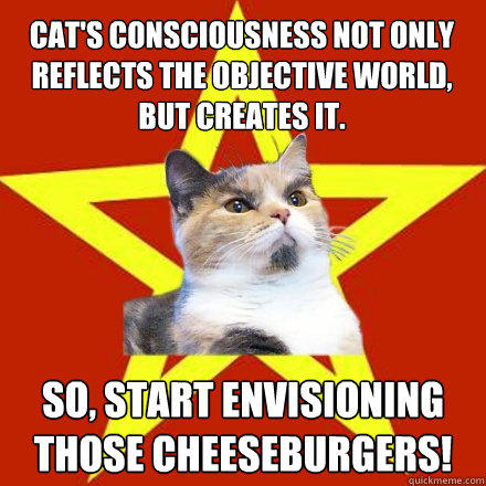 Cat's consciousness not only reflects the objective world, but creates it. So, start envisioning those cheeseburgers! - Cat's consciousness not only reflects the objective world, but creates it. So, start envisioning those cheeseburgers!  Lenin Cat