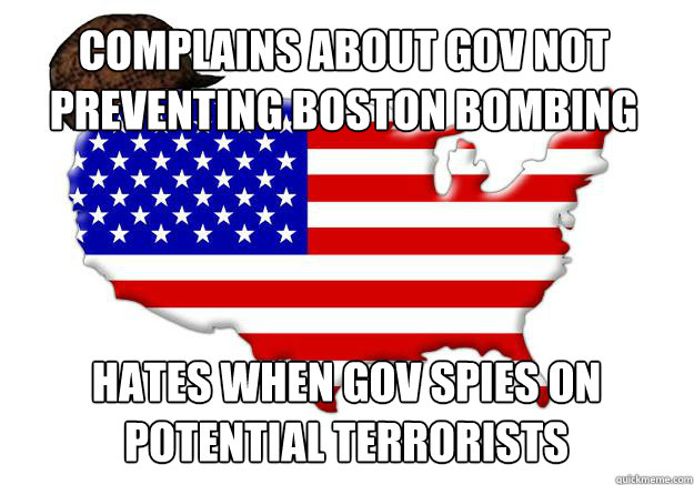 COMPLAINS ABOUT GOV NOT PREVENTING BOSTON BOMBING HATES WHEN GOV SPIES ON POTENTIAL TERRORISTS - COMPLAINS ABOUT GOV NOT PREVENTING BOSTON BOMBING HATES WHEN GOV SPIES ON POTENTIAL TERRORISTS  Scumbag america