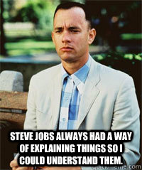 Steve Jobs always had a way of explaining things so i could understand them.  -  Steve Jobs always had a way of explaining things so i could understand them.   Forrest Gump