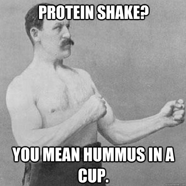 Protein Shake You Mean Hummus In A Cup Overly Manly Man Quickmeme