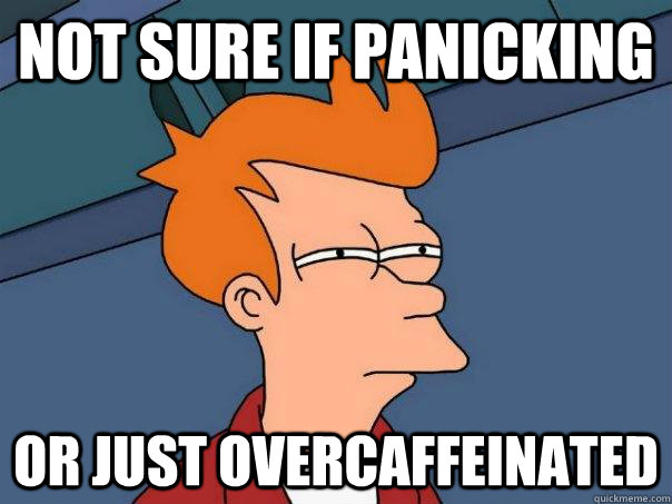 Not sure if panicking Or just overcaffeinated - Not sure if panicking Or just overcaffeinated  Futurama Fry