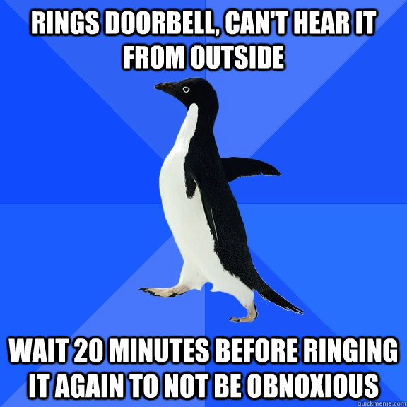 rings doorbell, can't hear it from outside wait 20 minutes before ringing it again to not be obnoxious - rings doorbell, can't hear it from outside wait 20 minutes before ringing it again to not be obnoxious  Socially Awkward Penguin