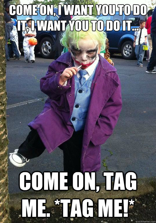 Come on, I want you to do it, I want you to do it... Come on, tag me. *tag me!* - Come on, I want you to do it, I want you to do it... Come on, tag me. *tag me!*  Joker kid