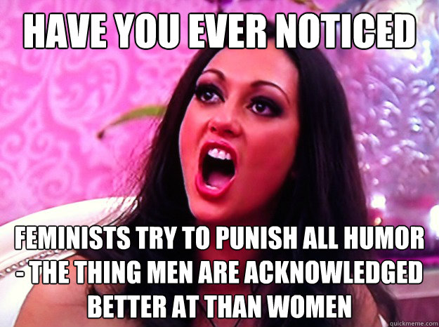have you ever noticed feminists try to punish all humor - the thing men are acknowledged better at than women - have you ever noticed feminists try to punish all humor - the thing men are acknowledged better at than women  Feminist Nazi