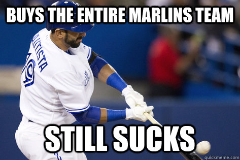 Buys the entire Marlins Team Still sucks  Blue Jays