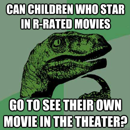 Can children who star in R-rated movies Go to see their own movie in the theater?  Philosoraptor
