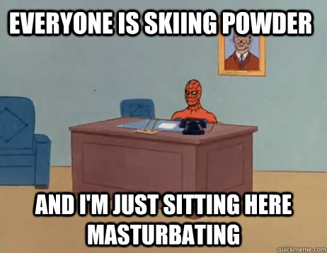 Everyone is skiing powder  And I'm just sitting here masturbating - Everyone is skiing powder  And I'm just sitting here masturbating  Misc