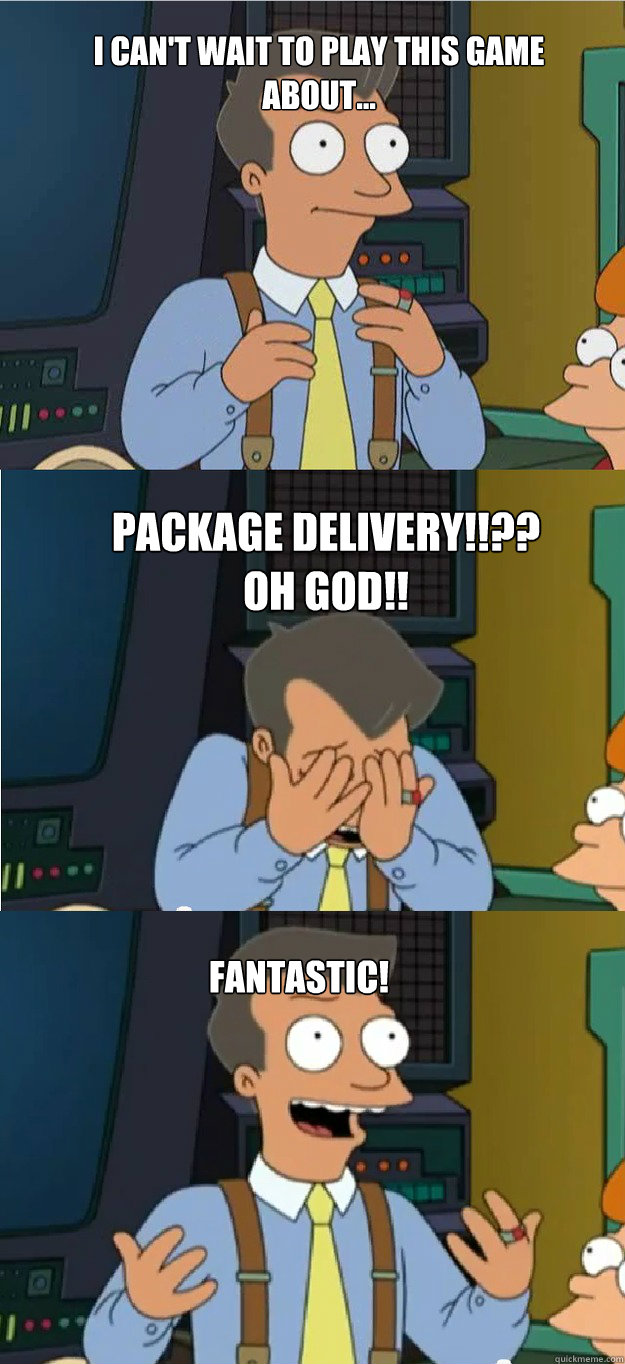 I can't wait to play this game about... Package delivery!!?? Oh God!! Fantastic! - I can't wait to play this game about... Package delivery!!?? Oh God!! Fantastic!  Futurama 80s guy fantastic