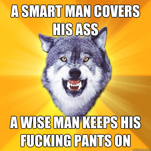 A Smart Man Covers His Ass A Wise Man Keeps His Fucking Pants On - A Smart Man Covers His Ass A Wise Man Keeps His Fucking Pants On  Courage Wolf