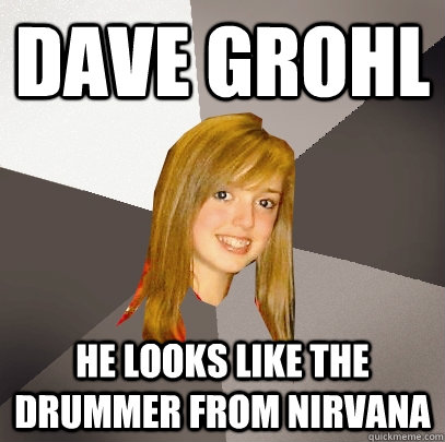 Dave Grohl He looks like the drummer from nirvana - Dave Grohl He looks like the drummer from nirvana  Musically Oblivious 8th Grader