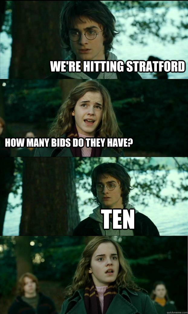 We're hitting stratford how many bids do they have? Ten - We're hitting stratford how many bids do they have? Ten  Horny Harry
