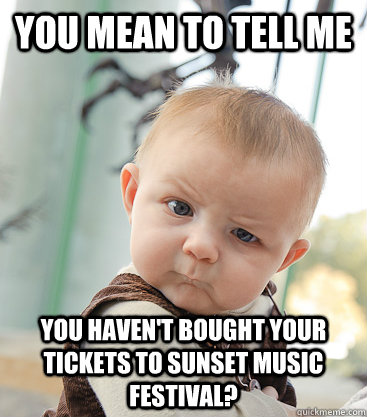 you mean to tell me  you haven't bought your tickets to Sunset Music Festival? - you mean to tell me  you haven't bought your tickets to Sunset Music Festival?  skeptical baby